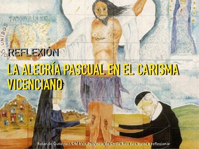 LA ALEGRÍA PASCUAL EN EL CARISMA VICENCIANO REFLEXIÓN Rolando Gutiérrez, CM Vice-Provincia de Costa Rica nos invita a refle...