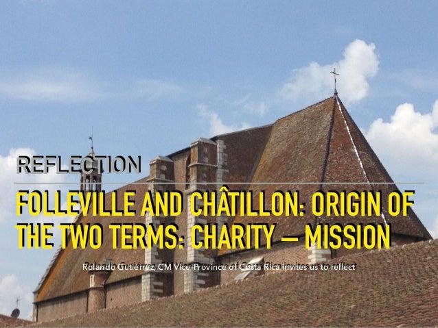 FOLLEVILLE AND CHÂTILLON:ORIGIN OF THE TWO TERMS: CHARITY – MISSION REFLECTION Rolando Gutiérrez, CM Vice-Province of Cos...