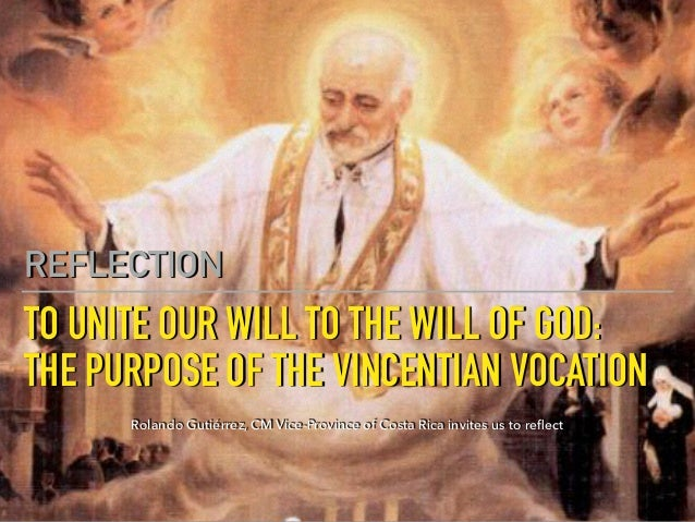 TO UNITE OUR WILL TO THE WILL OF GOD:  THE PURPOSE OF THE VINCENTIAN VOCATION REFLECTION Rolando Gutiérrez, CM Vice-Provin...