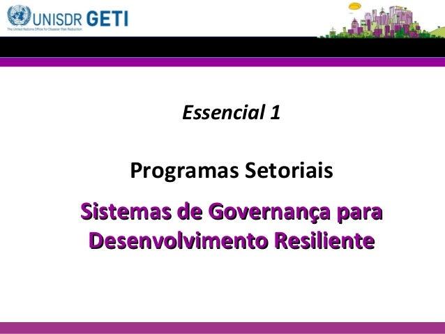 Essencial 1 Programas Setoriais Sistemas de Governança paraSistemas de Governança para Desenvolvimento ResilienteDesenvolv...