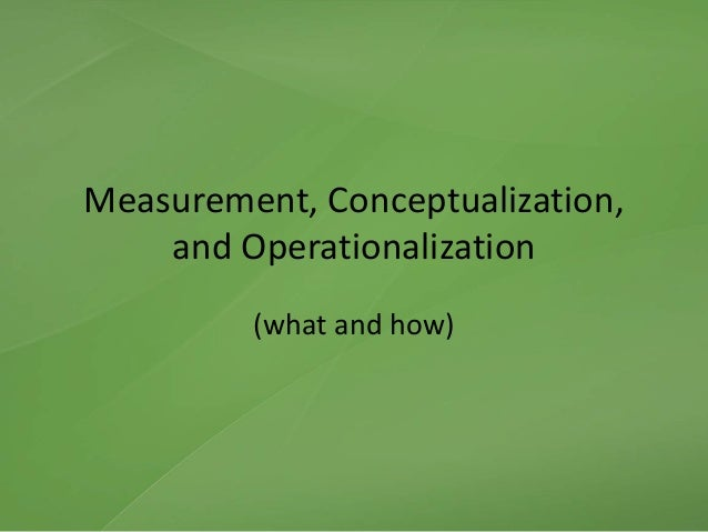 Measurement, Conceptualization, and Operationalization (what and how)