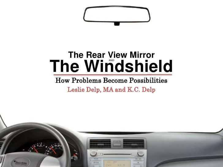 The Rear View Mirror<br />The Windshield<br />and<br />How Problems Become Possibilities<br />Leslie Delp, MA and K.C. Del...