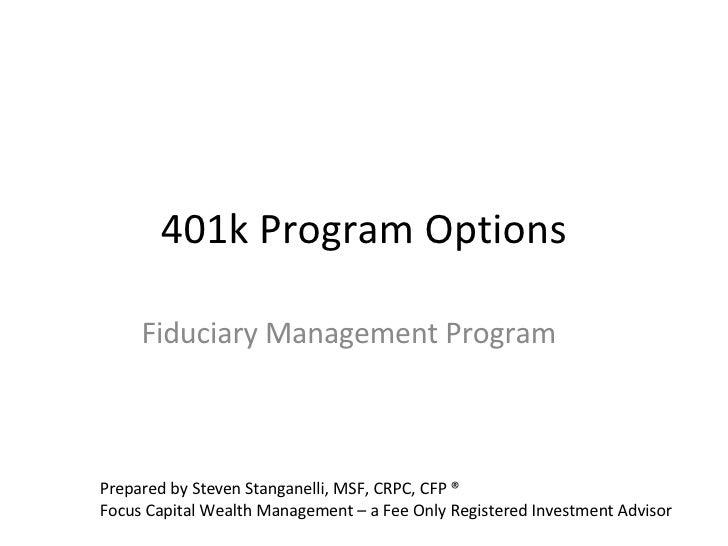 401k Program Options Fiduciary Management Program Prepared by Steven Stanganelli, MSF, CRPC, CFP ® Focus Capital Wealth Ma...