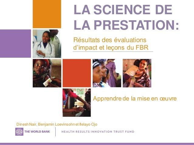 LA SCIENCE DE LA PRESTATION: Apprendre de la mise en œuvre Résultats des évaluations d'impact et leçons du FBR Dinesh Nair...