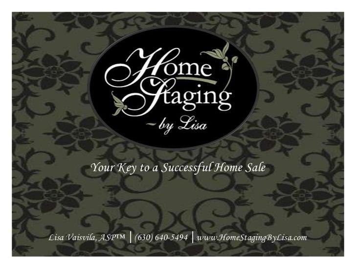 Your Key to a Successful Home Sale <br />Lisa Vaisvila, ASP™ │(630) 640-5494 │www.HomeStagingByLisa.com <br />