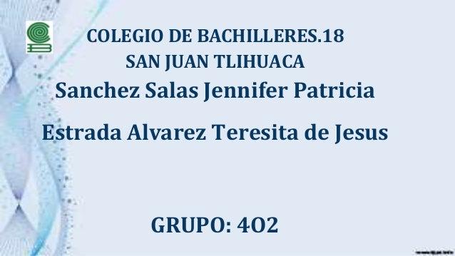 COLEGIO DE BACHILLERES.18 SAN JUAN TLIHUACA Sanchez Salas Jennifer Patricia Estrada Alvarez Teresita de Jesus GRUPO: 4O2