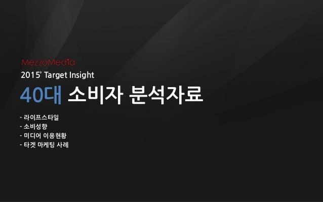 2015' Target Insight 40대 소비자 분석자료 - 라이프스타일 - 소비성향 - 미디어 이용현황 - 타겟 마케팅 사례