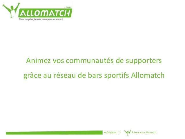 Animez vos communautés de supporters  grâce au réseau de bars sportifs Allomatch  01/07/2014 1 Présentation Allomatch