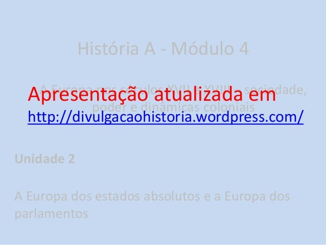 História A - Módulo 4 A Europa nos séculos XVII e XVIII – sociedade, poder e dinâmicas coloniais Unidade 2 A Europa dos es...