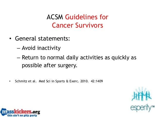 ACSM Guidelines for Cancer Survivors • General statements: – Avoid inactivity – Return to normal daily activities as quick...