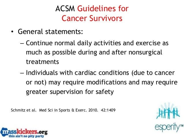 ACSM Guidelines for Cancer Survivors • General statements: – Continue normal daily activities and exercise as much as poss...