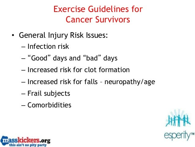 """Exercise Guidelines for Cancer Survivors • General Injury Risk Issues: – Infection risk – """"Good"""" days and """"bad"""" days – Inc..."""
