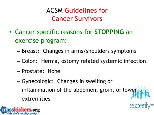 ACSM Guidelines for Cancer Survivors • Cancer specific reasons for STOPPING an exercise program: – Breast: Changes in arms...