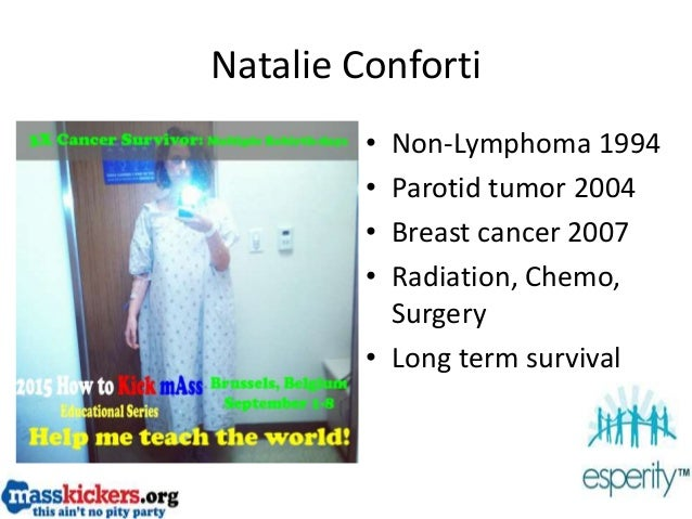 Natalie Conforti • Non-Lymphoma 1994 • Parotid tumor 2004 • Breast cancer 2007 • Radiation, Chemo, Surgery • Long term sur...