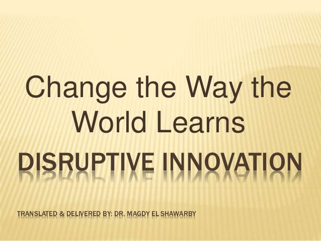 DISRUPTIVE INNOVATION TRANSLATED & DELIVERED BY: DR. MAGDY EL SHAWARBY Change the Way the World Learns