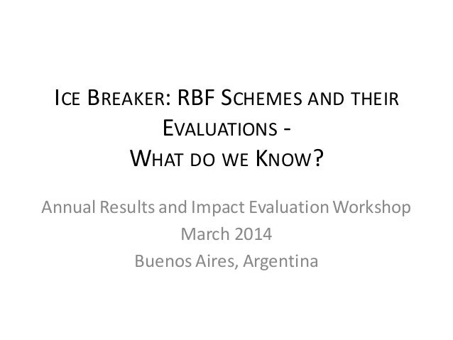 ICE BREAKER: RBF SCHEMES AND THEIR EVALUATIONS - WHAT DO WE KNOW? Annual Results and Impact Evaluation Workshop March 2014...