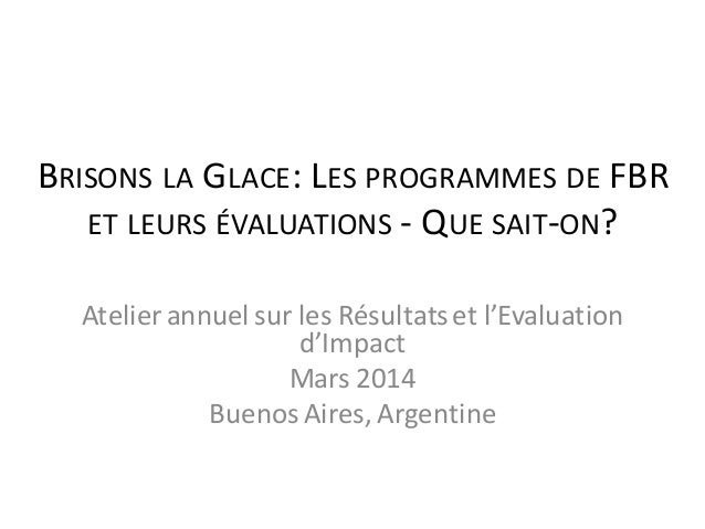 BRISONS LA GLACE: LES PROGRAMMES DE FBR ET LEURS ÉVALUATIONS - QUE SAIT-ON? Atelier annuel sur les Résultatset l'Evaluatio...
