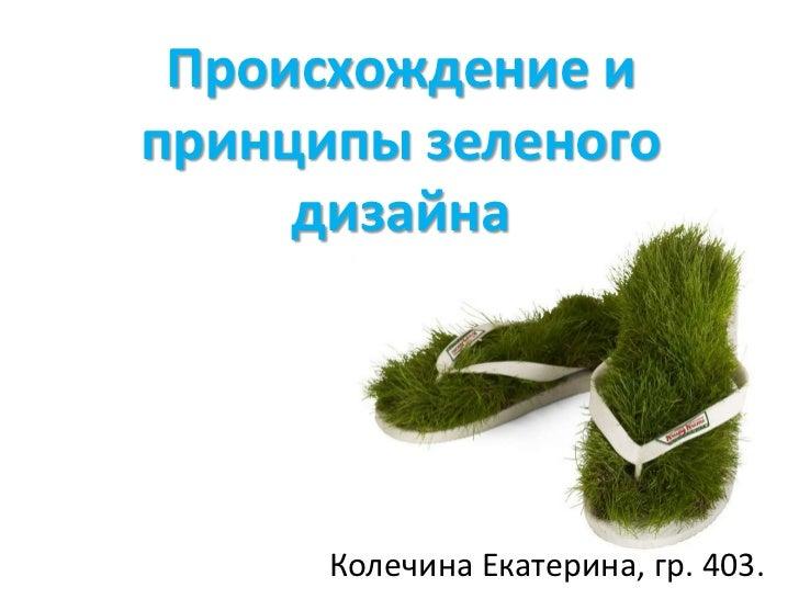 Происхождение ипринципы зеленого     дизайна      Колечина Екатерина, гр. 403.