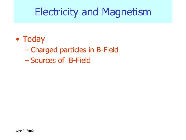 Electricity and Magnetism • Today – Charged particles in B-Field – Sources of B-Field  Apr 3 2002