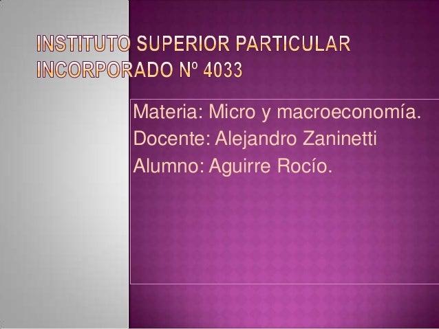 Materia: Micro y macroeconomía. Docente: Alejandro Zaninetti Alumno: Aguirre Rocío.