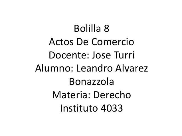 Bolilla 8 Actos De Comercio Docente: Jose Turri Alumno: Leandro Alvarez Bonazzola Materia: Derecho Instituto 4033