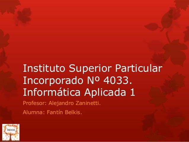 Instituto Superior ParticularIncorporado Nº 4033.Informática Aplicada 1Profesor: Alejandro Zaninetti.Alumna: Fantín Belkis.