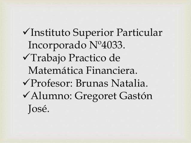 Instituto Superior Particular Incorporado Nº4033. Trabajo Practico de Matemática Financiera. Profesor: Brunas Natalia. ...