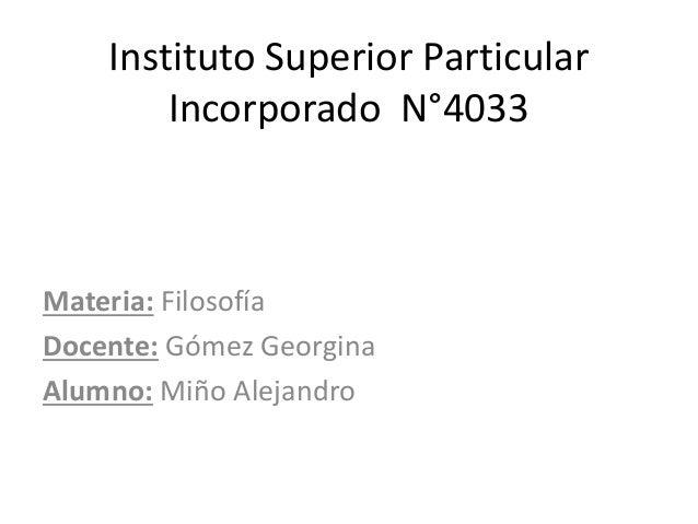 Instituto Superior Particular Incorporado N°4033 Materia: Filosofía Docente: Gómez Georgina Alumno: Miño Alejandro