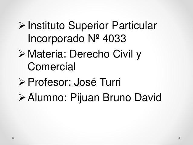 Instituto Superior Particular Incorporado Nº 4033 Materia: Derecho Civil y Comercial Profesor: José Turri Alumno: Piju...