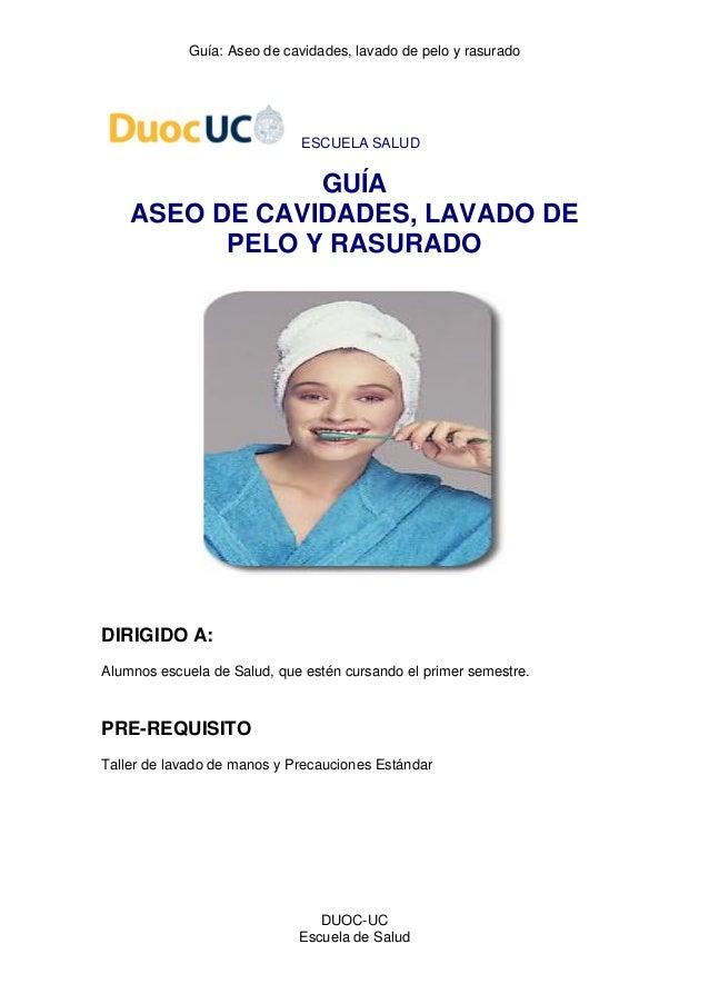 Guía: Aseo de cavidades, lavado de pelo y rasurado  DUOC-UC  Escuela de Salud  ESCUELA SALUD  GUÍA  ASEO DE CAVIDADES, LAV...