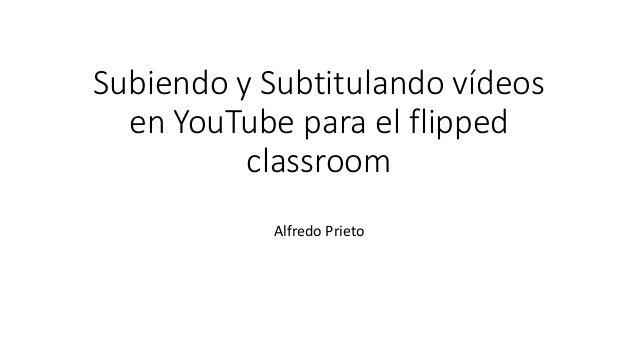 Subiendo y Subtitulando vídeos en YouTube para el flipped classroom Alfredo Prieto