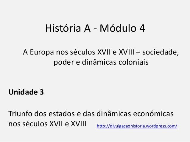 História A - Módulo 4 A Europa nos séculos XVII e XVIII – sociedade, poder e dinâmicas coloniais Unidade 3 Triunfo dos est...