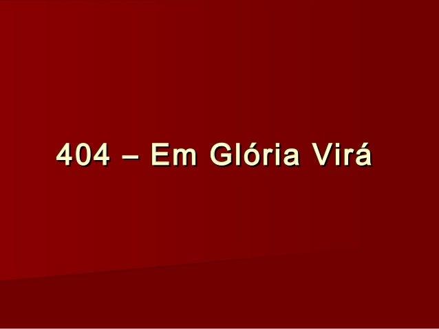 404 – Em Glória Virá404 – Em Glória Virá