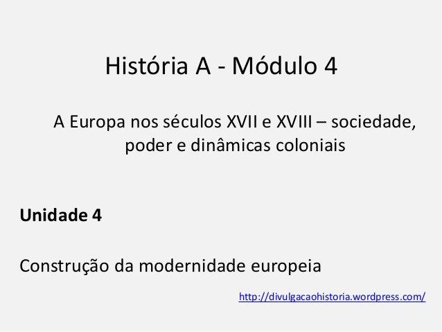História A - Módulo 4 A Europa nos séculos XVII e XVIII – sociedade, poder e dinâmicas coloniais Unidade 4 Construção da m...