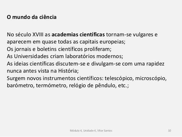 Módulo 4, Unidade 4, Vítor Santos 10 O mundo da ciência No século XVIII as academias científicas tornam-se vulgares e apar...