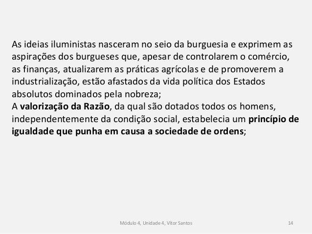 Módulo 4, Unidade 4, Vítor Santos 14 As ideias iluministas nasceram no seio da burguesia e exprimem as aspirações dos burg...