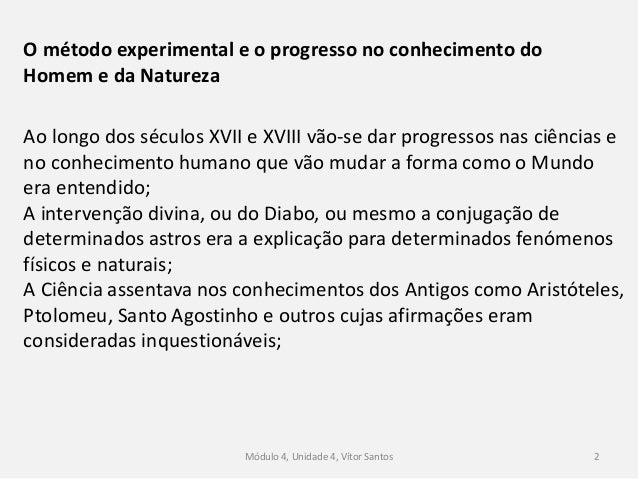 Módulo 4, Unidade 4, Vítor Santos 2 O método experimental e o progresso no conhecimento do Homem e da Natureza Ao longo do...