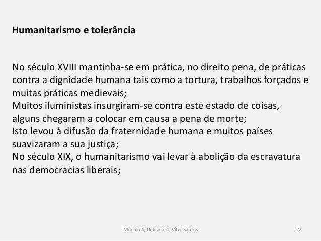 Módulo 4, Unidade 4, Vítor Santos 22 Humanitarismo e tolerância No século XVIII mantinha-se em prática, no direito pena, d...