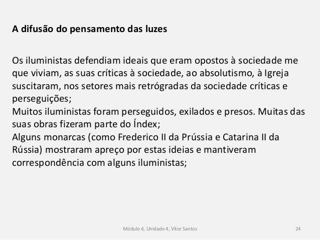 Módulo 4, Unidade 4, Vítor Santos 24 A difusão do pensamento das luzes Os iluministas defendiam ideais que eram opostos à ...