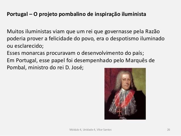 Módulo 4, Unidade 4, Vítor Santos 26 Portugal – O projeto pombalino de inspiração iluminista Muitos iluministas viam que u...