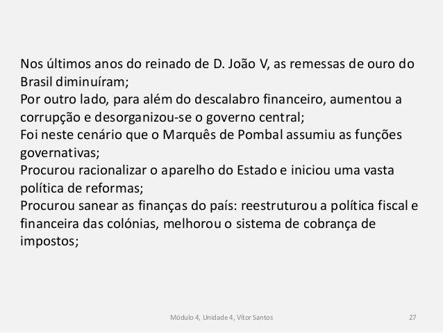 Módulo 4, Unidade 4, Vítor Santos 27 Nos últimos anos do reinado de D. João V, as remessas de ouro do Brasil diminuíram; P...