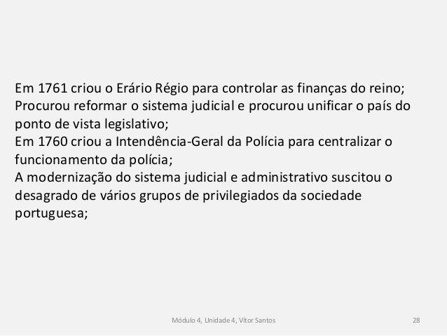 Módulo 4, Unidade 4, Vítor Santos 28 Em 1761 criou o Erário Régio para controlar as finanças do reino; Procurou reformar o...