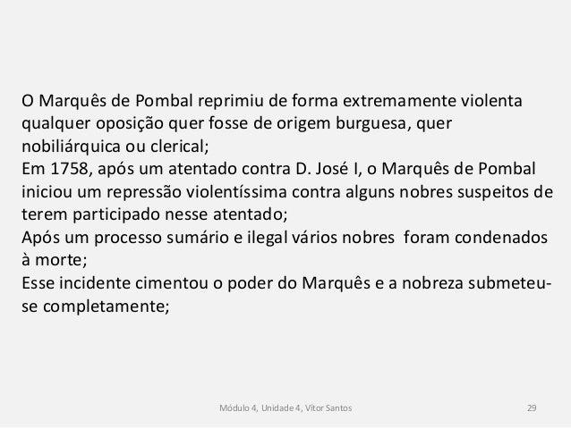 Módulo 4, Unidade 4, Vítor Santos 29 O Marquês de Pombal reprimiu de forma extremamente violenta qualquer oposição quer fo...