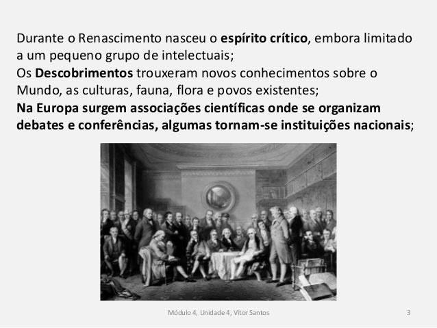 Módulo 4, Unidade 4, Vítor Santos 3 Durante o Renascimento nasceu o espírito crítico, embora limitado a um pequeno grupo d...