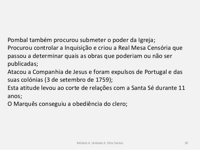Módulo 4, Unidade 4, Vítor Santos 30 Pombal também procurou submeter o poder da Igreja; Procurou controlar a Inquisição e ...
