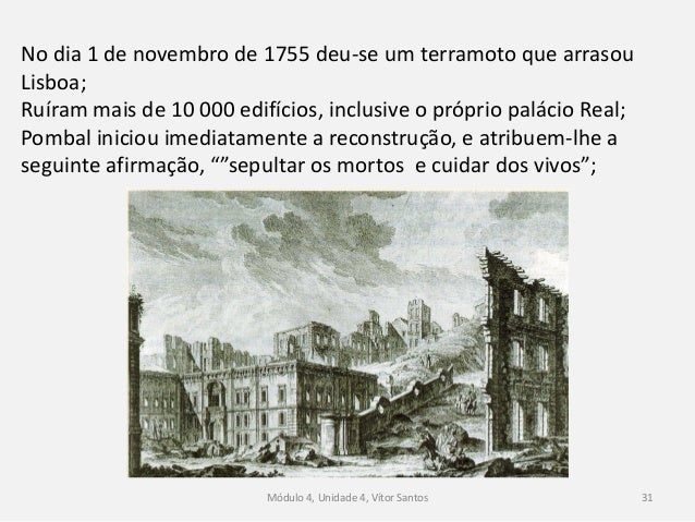Módulo 4, Unidade 4, Vítor Santos 31 No dia 1 de novembro de 1755 deu-se um terramoto que arrasou Lisboa; Ruíram mais de 1...