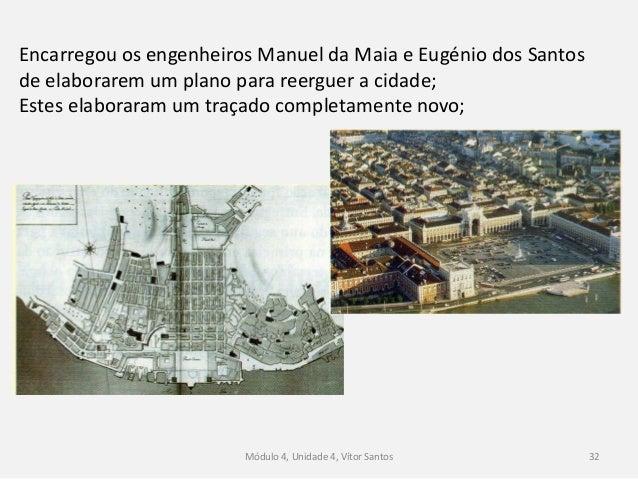 Módulo 4, Unidade 4, Vítor Santos 32 Encarregou os engenheiros Manuel da Maia e Eugénio dos Santos de elaborarem um plano ...