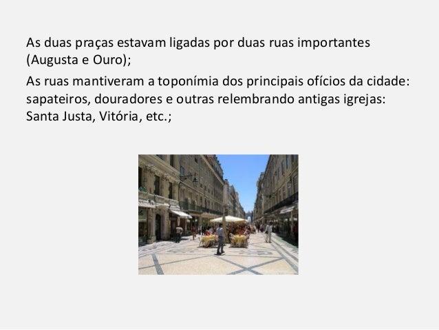 As duas praças estavam ligadas por duas ruas importantes (Augusta e Ouro); As ruas mantiveram a toponímia dos principais o...
