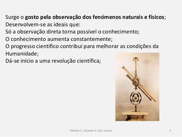 Módulo 4, Unidade 4, Vítor Santos 4 Surge o gosto pela observação dos fenómenos naturais e físicos; Desenvolvem-se as idea...