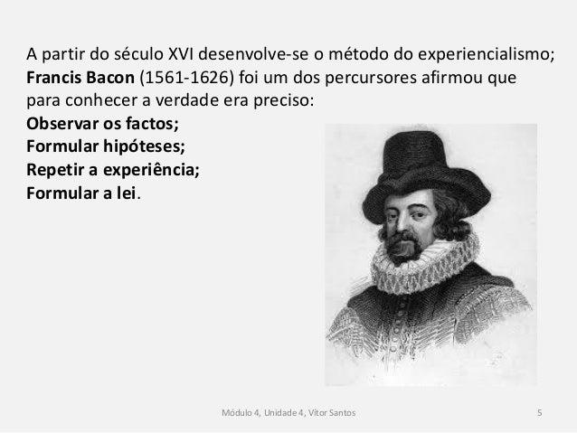 Módulo 4, Unidade 4, Vítor Santos 5 A partir do século XVI desenvolve-se o método do experiencialismo; Francis Bacon (1561...